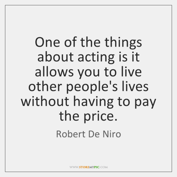 One of the things about acting is it allows you to live ...