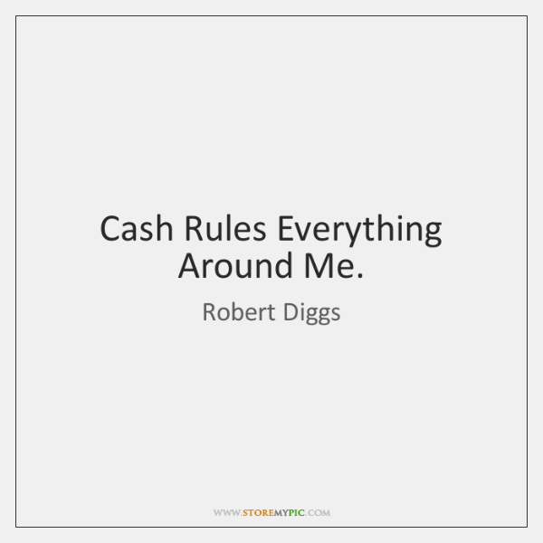 Cash Rules Everything Around Me.