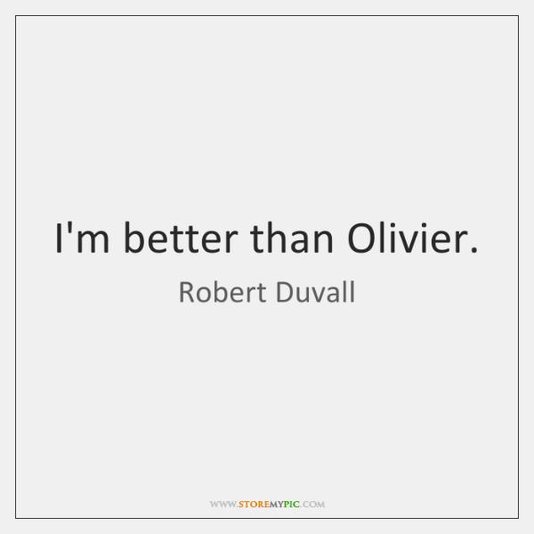 I'm better than Olivier.