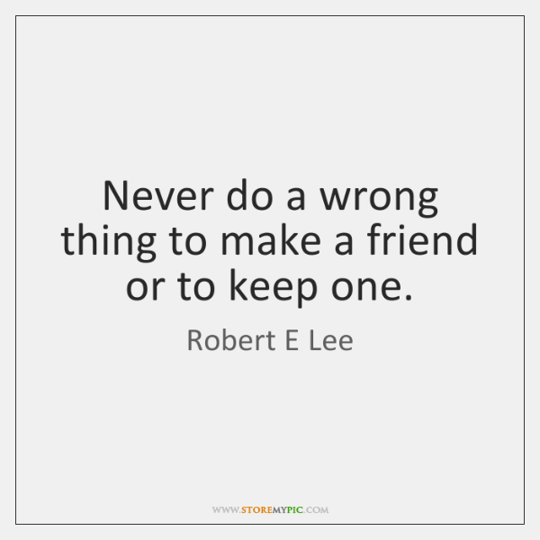 Never do a wrong thing to make a friend or to keep ...