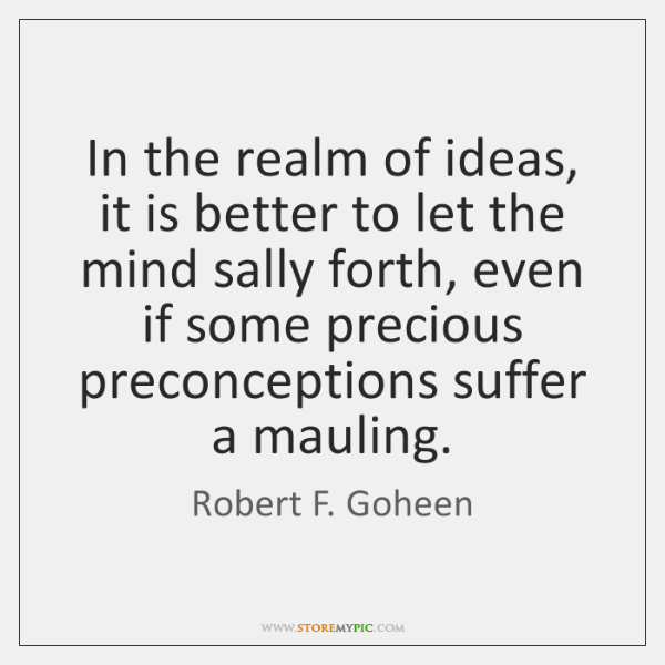 In the realm of ideas, it is better to let the mind ...