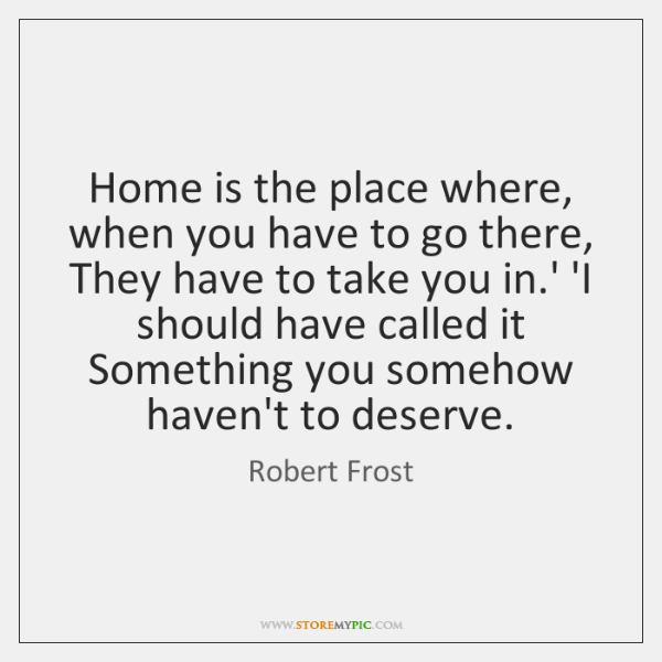 Home is the place where, when you have to go there, They ...