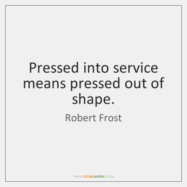 Pressed into service means pressed out of shape.