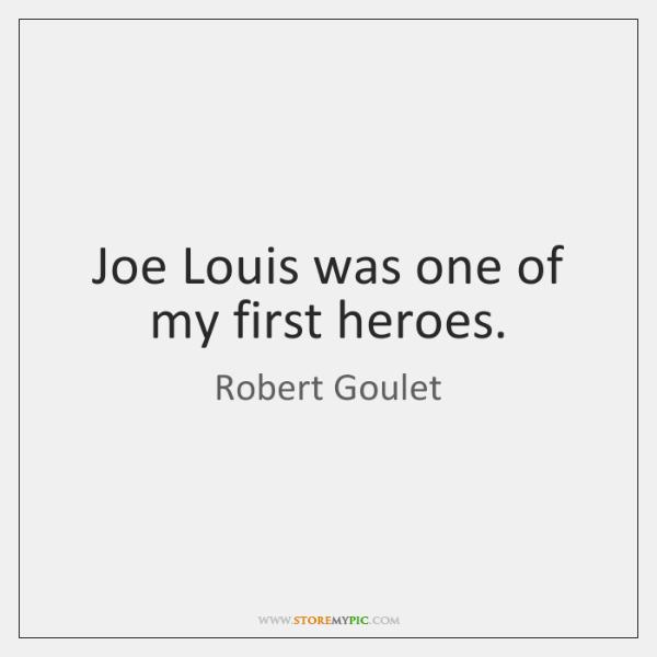 Joe Louis was one of my first heroes.