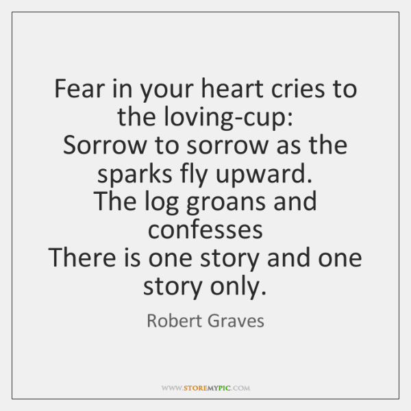 Fear in your heart cries to the loving-cup:   Sorrow to sorrow as ...