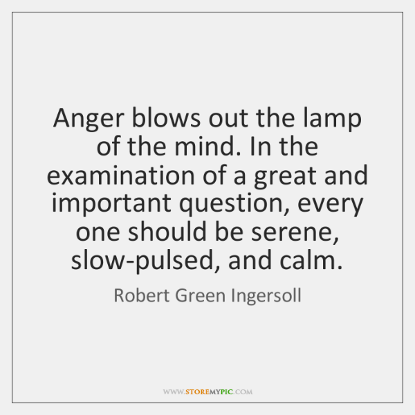 Anger blows out the lamp of the mind. In the examination of ...