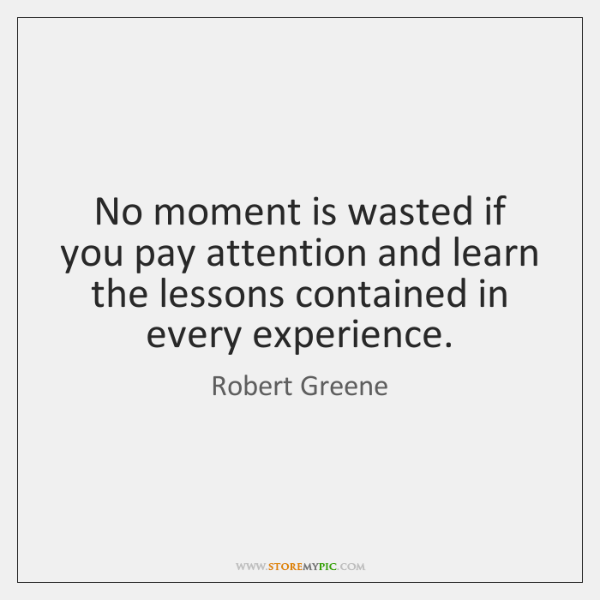 No moment is wasted if you pay attention and learn the lessons ...