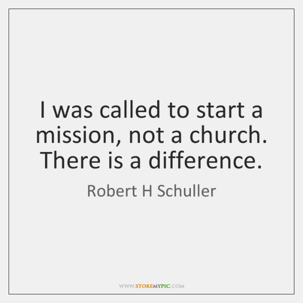 I was called to start a mission, not a church. There is ...
