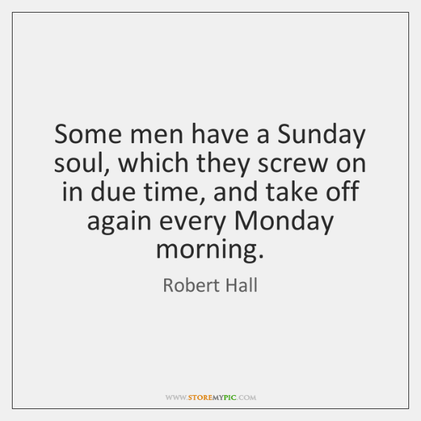Some men have a Sunday soul, which they screw on in due ...