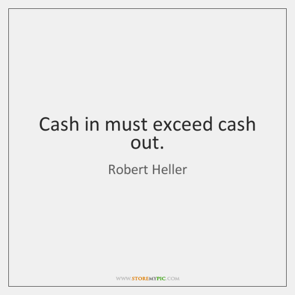 Cash in must exceed cash out.