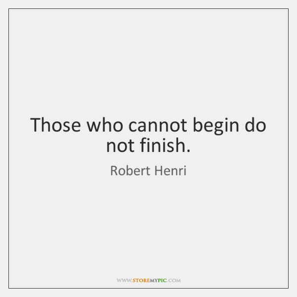 Those who cannot begin do not finish.