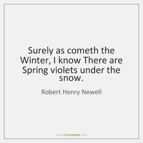 Surely as cometh the Winter, I know There are Spring violets under ...