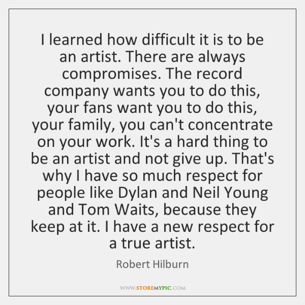 I learned how difficult it is to be an artist. There are ...