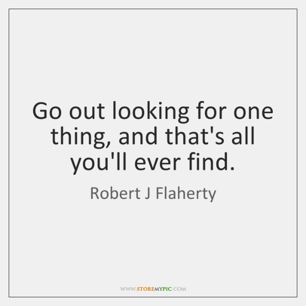Go out looking for one thing, and that's all you'll ever find.