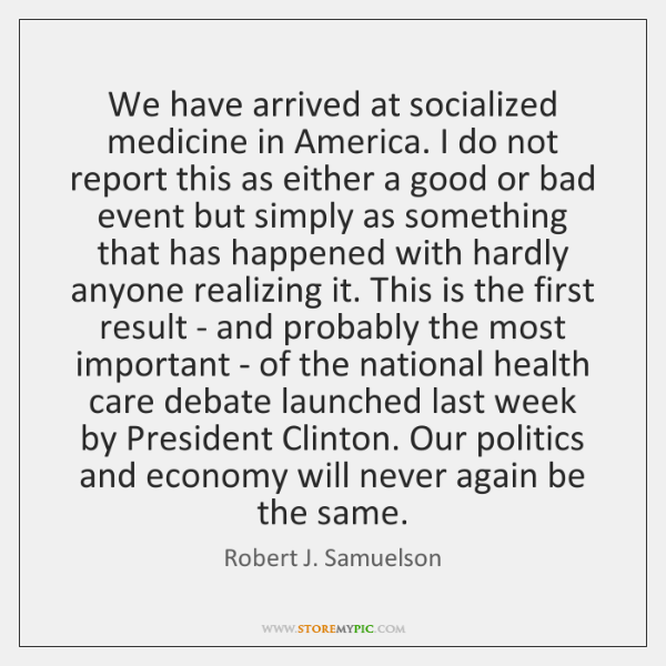 We have arrived at socialized medicine in America. I do not report ...