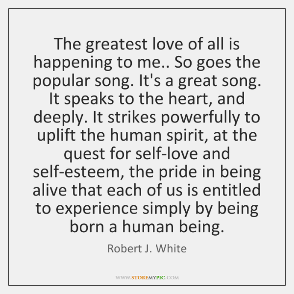 The greatest love of all is happening to me.. So goes the ...