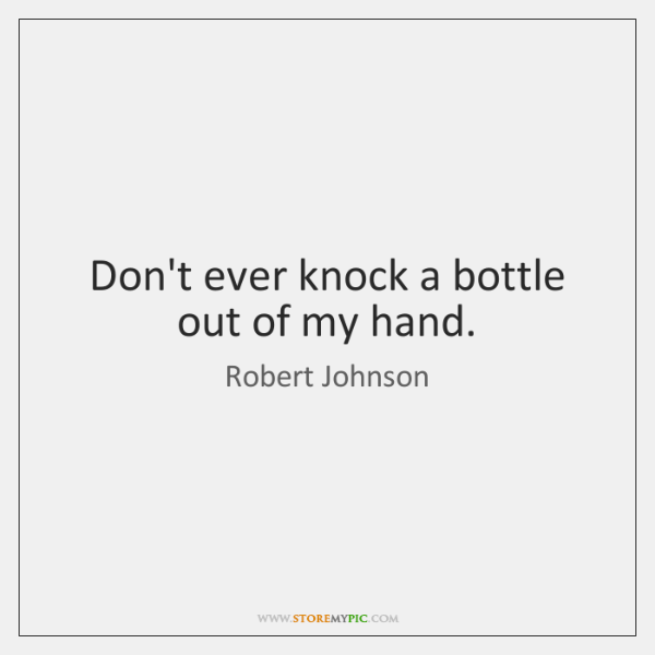 Don't ever knock a bottle out of my hand.