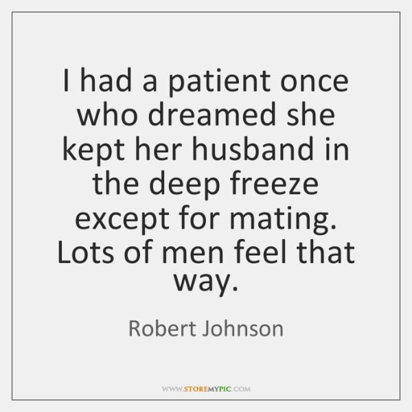 I had a patient once who dreamed she kept her husband in ...