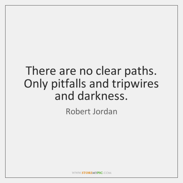 There are no clear paths. Only pitfalls and tripwires and darkness.