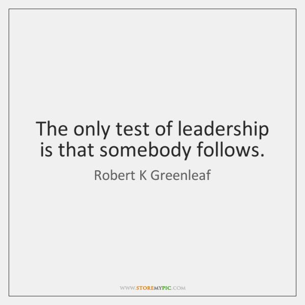 The only test of leadership is that somebody follows.