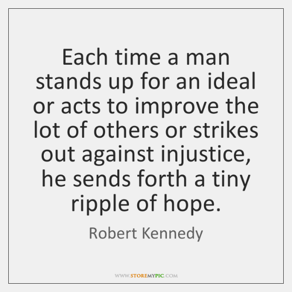 Each time a man stands up for an ideal or acts to ...