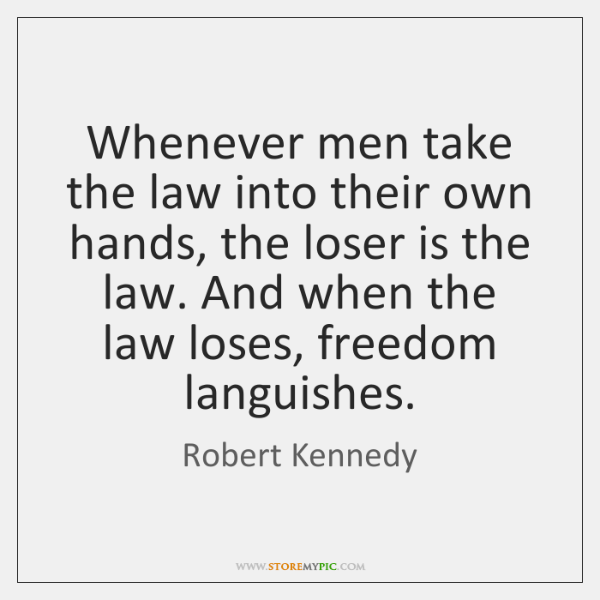 Whenever men take the law into their own hands, the loser is ...