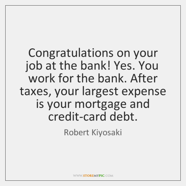 Congratulations on your job at the bank! Yes. You work for the ...