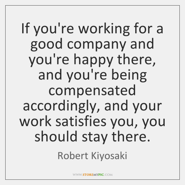 If you're working for a good company and you're happy there, and ...
