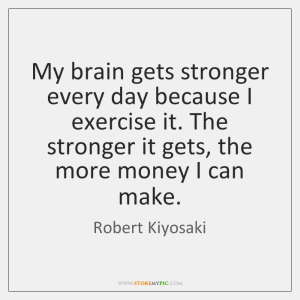 My brain gets stronger every day because I exercise it. The stronger ...