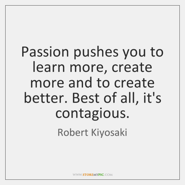 Passion pushes you to learn more, create more and to create better. ...