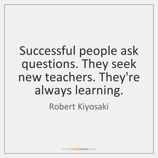 Successful people ask questions. They seek new teachers. They're always learning.