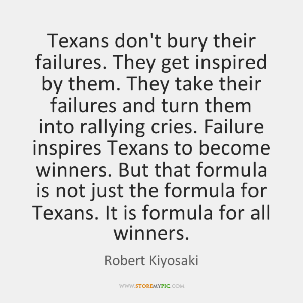 Texans don't bury their failures. They get inspired by them. They take ...