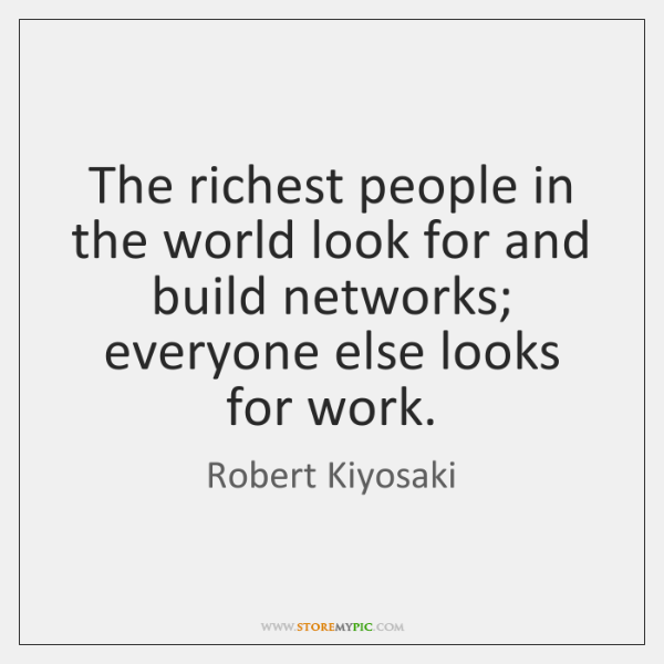 The richest people in the world look for and build networks; everyone ...