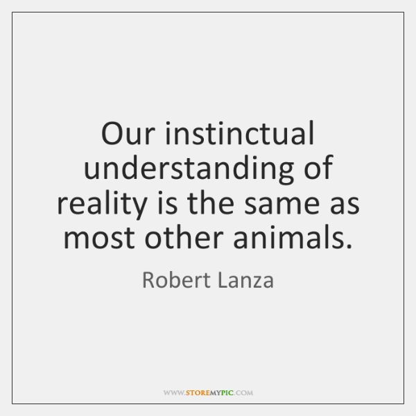 Our instinctual understanding of reality is the same as most other animals.