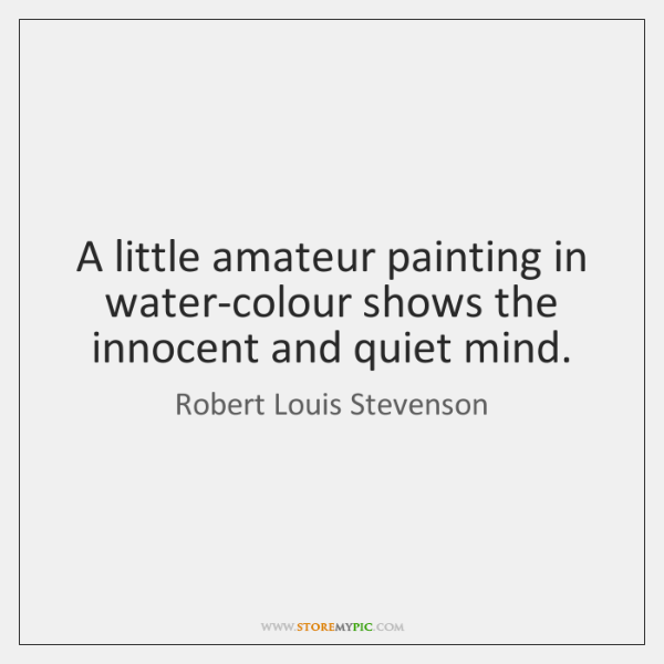 A little amateur painting in water-colour shows the innocent and quiet mind.