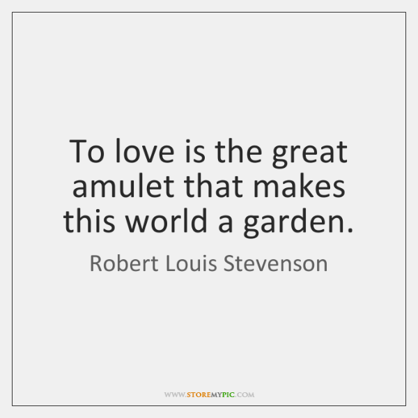 To love is the great amulet that makes this world a garden.