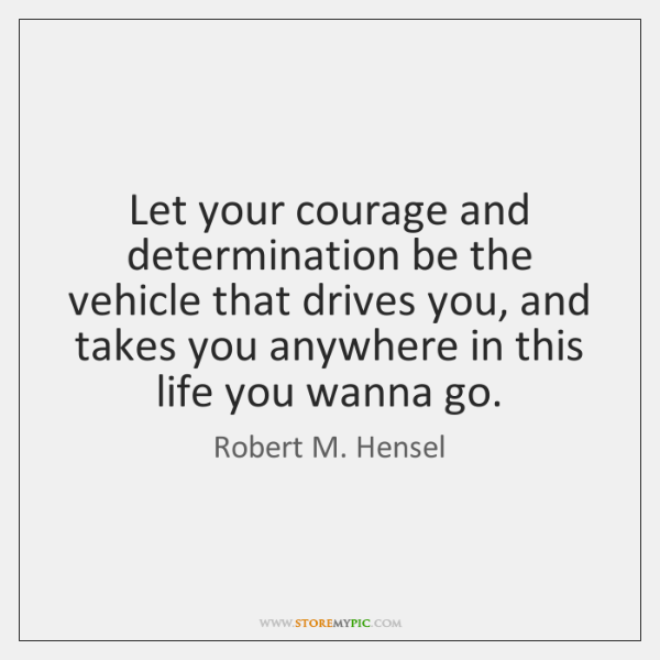 Let your courage and determination be the vehicle that drives you, and ...