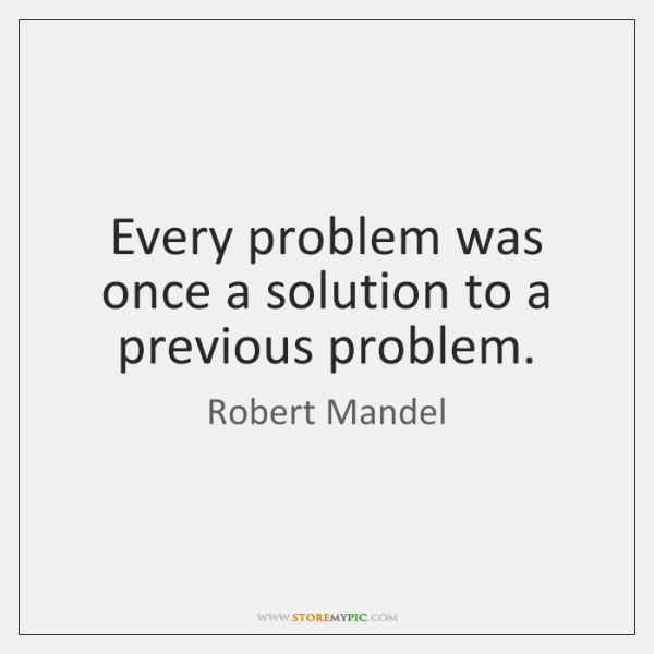 Every problem was once a solution to a previous problem.