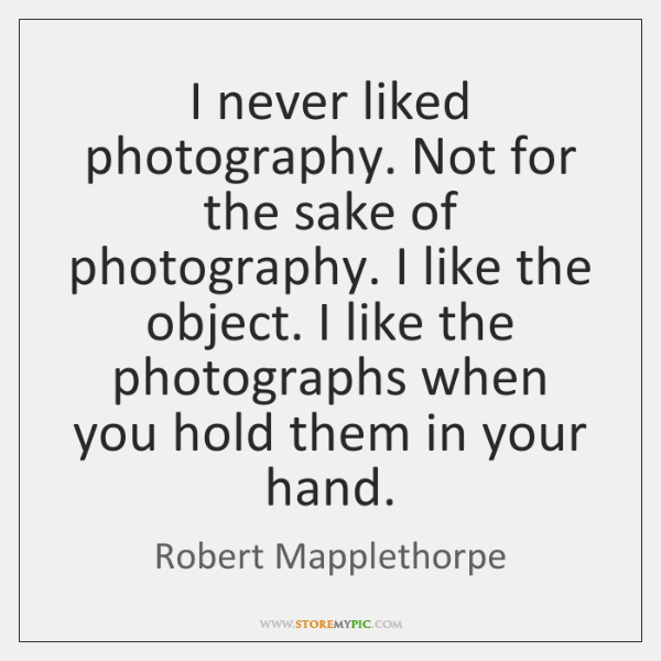 I never liked photography. Not for the sake of photography. I like ...