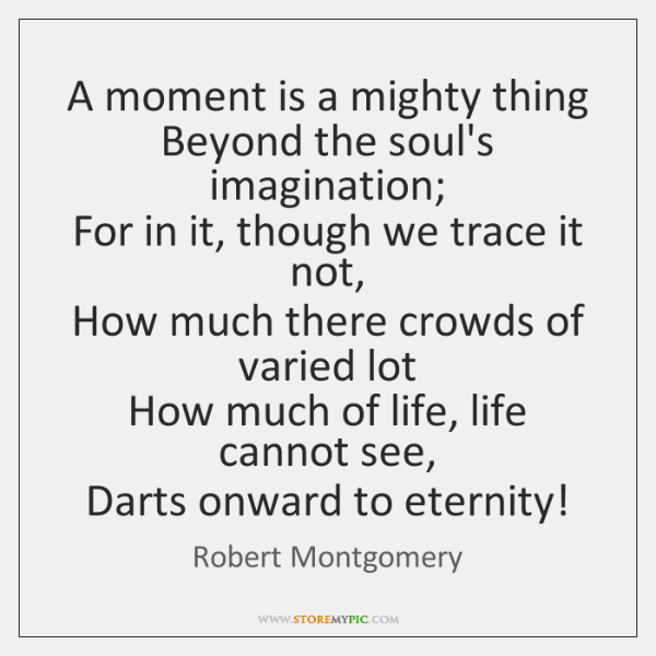 A moment is a mighty thing  Beyond the soul's imagination;  For in ...