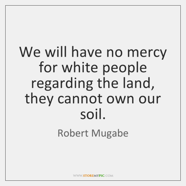 We will have no mercy for white people regarding the land, they ...