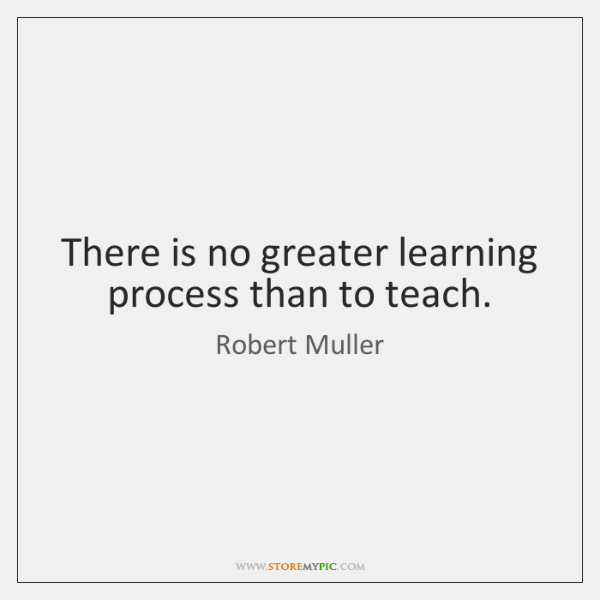 There is no greater learning process than to teach.