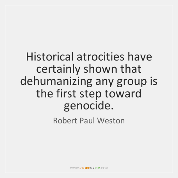Historical atrocities have certainly shown that dehumanizing any group is the first ...