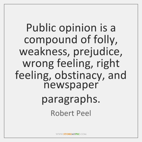 Public opinion is a compound of folly, weakness, prejudice, wrong feeling, right ...