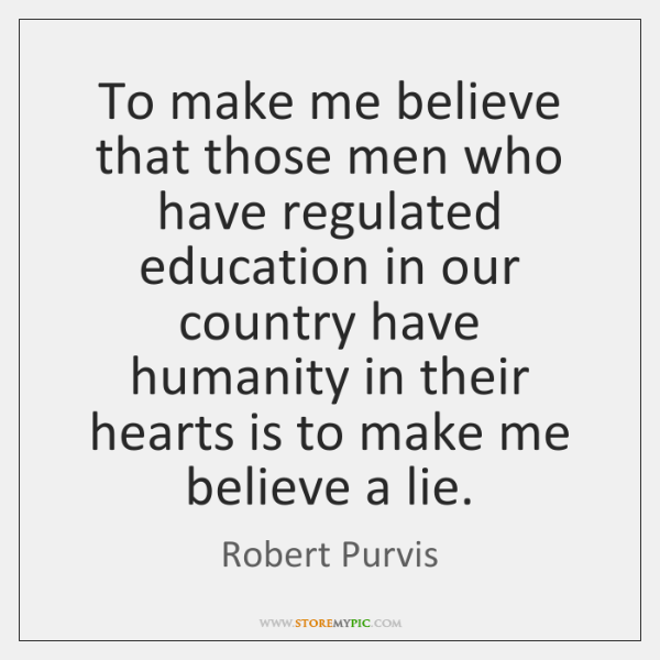 To make me believe that those men who have regulated education in ...