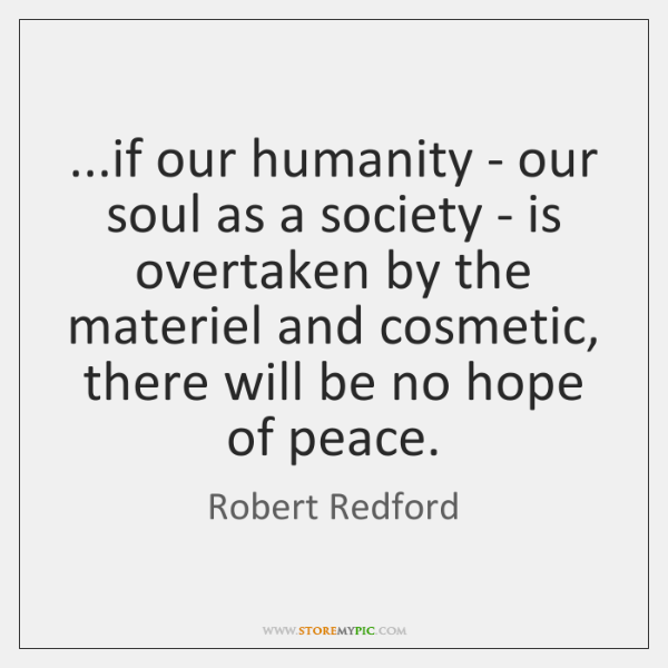 ...if our humanity - our soul as a society - is overtaken ...