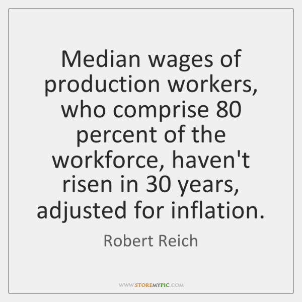 Median wages of production workers, who comprise 80 percent of the workforce, haven't ...
