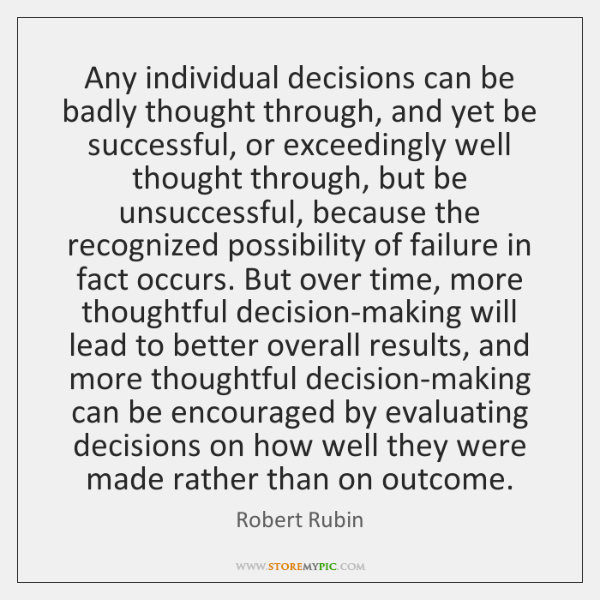 Any individual decisions can be badly thought through, and yet be successful, ...