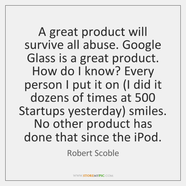 A great product will survive all abuse. Google Glass is a great ...