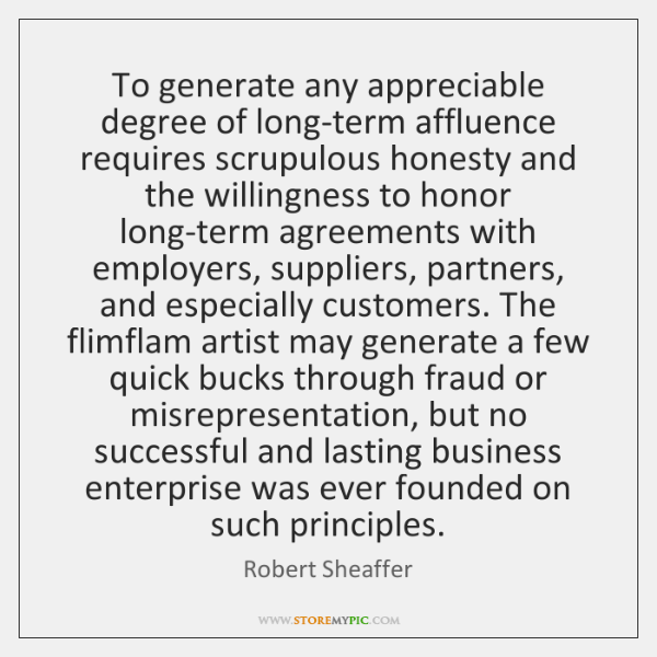 To generate any appreciable degree of long-term affluence requires scrupulous honesty and ...